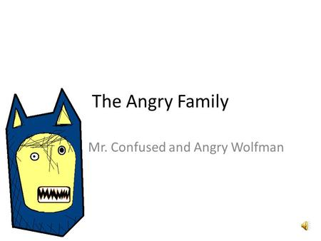 The Angry Family Mr. Confused and Angry Wolfman Hallo, mein Name ist Confused and Angry Wolfman. Hello, my name is Confused and Angry Wolfman.