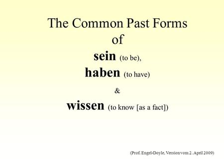 The Common Past Forms of sein (to be), haben (to have) & wissen (to know [as a fact]) (Prof. Engel-Doyle, Version vom 2. April 2009)