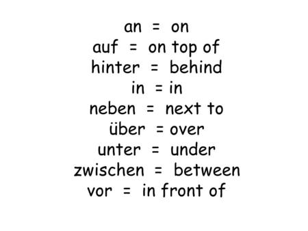 An = on auf = on top of hinter = behind in = in neben = next to über = over unter = under zwischen = between vor = in front of.