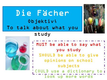 Die Fächer Objektiv; To talk about what you study MUST be able to say what you study SHOULD be able to give opinions on school subjects COULD use a dictionary.