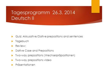 Tagesprogramm 26.3. 2014 Deutsch II  Quiz: Akkusative/Dative prepositions and sentences  Tagebuch  Review:  Dative Case and Prepositions  Two-way.