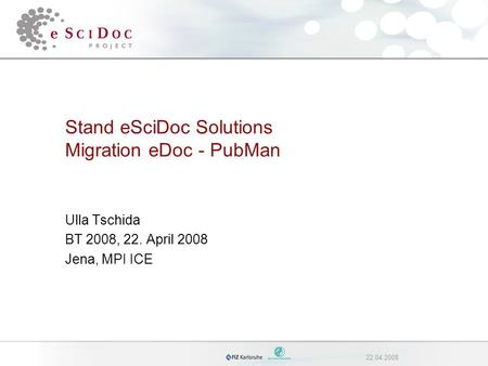 22.04.2008 Stand eSciDoc Solutions Migration eDoc - PubMan Ulla Tschida BT 2008, 22. April 2008 Jena, MPI ICE.