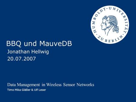 BBQ und MauveDB Jonathan Hellwig 20.07.2007 Data Management in Wireless Sensor Networks Timo Mika Gläßer & Ulf Leser.