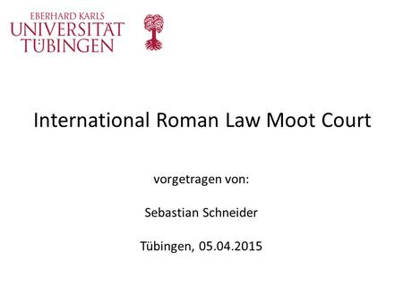 International Roman Law Moot Court vorgetragen von: Sebastian Schneider Tübingen, 05.04.2015.