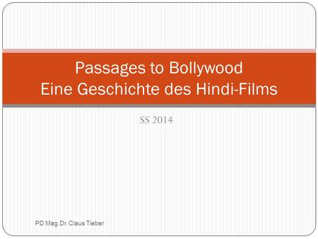 SS 2014 PD Mag.Dr. Claus Tieber Passages to Bollywood Eine Geschichte des Hindi-Films.