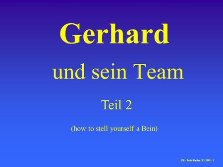 Gerhard und sein Team (how to stell yourself a Bein) CR – Bodo Rasler / 12-2002 - 1 Teil 2.