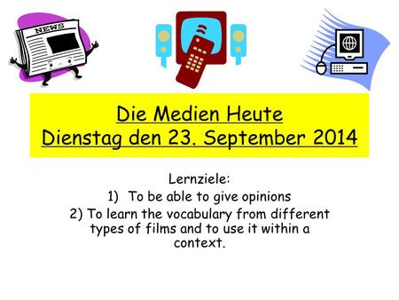 Die Medien Heute Dienstag den 23. September 2014 Lernziele: 1)To be able to give opinions 2) To learn the vocabulary from different types of films and.