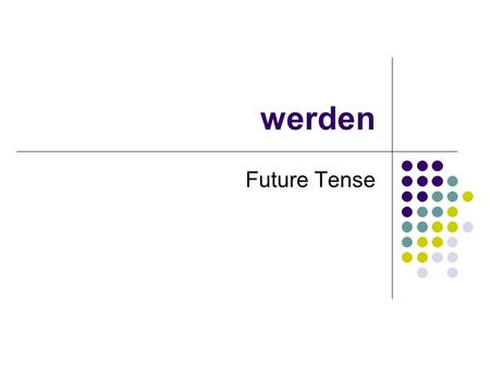 "Werden Future Tense. werden du er/sie/es Irregular in ""du"" and ""er/sie/es"" forms getting becoming going to be ich werdewir werden du wirstSie werdenihr."