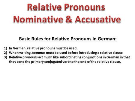 Basic Rules for Relative Pronouns in German: 1)In German, relative pronouns must be used. 2)When writing, commas must be used before introducing a relative.