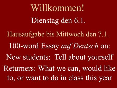 Willkommen! Dienstag den 6.1. Hausaufgabe bis Mittwoch den 7.1. 100-word Essay auf Deutsch on: New students: Tell about yourself Returners: What we can,