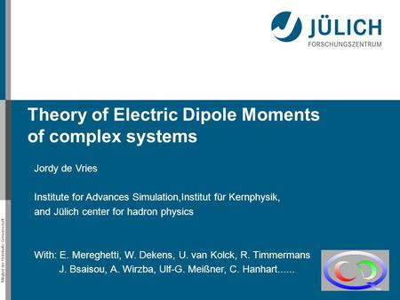Mitglied der Helmholtz-Gemeinschaft Theory of Electric Dipole Moments of complex systems Jordy de Vries Institute for Advances Simulation,Institut für.