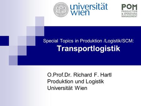 Special Topics in Produktion /Logistik/SCM: Transportlogistik O.Prof.Dr. Richard F. Hartl Produktion und Logistik Universität Wien.