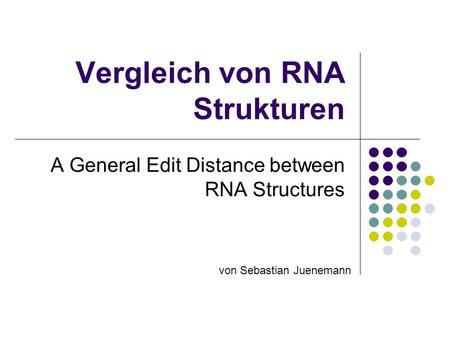 Vergleich von RNA Strukturen A General Edit Distance between RNA Structures von Sebastian Juenemann.