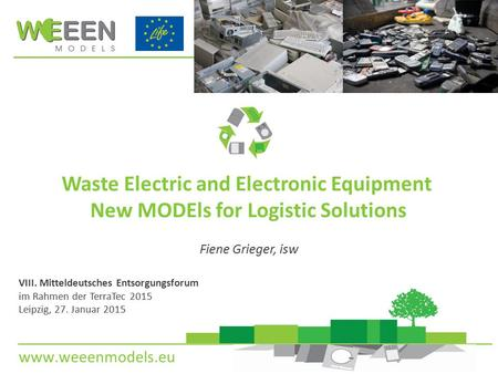 Www.weeenmodels.eu Waste Electric and Electronic Equipment New MODEls for Logistic Solutions Fiene Grieger, isw VIII. Mitteldeutsches Entsorgungsforum.