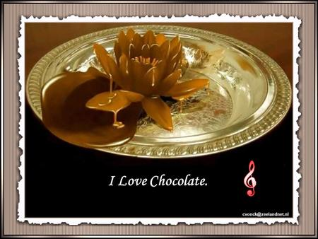 I Love Chocolate. cvonck@zeelandnet.nl.