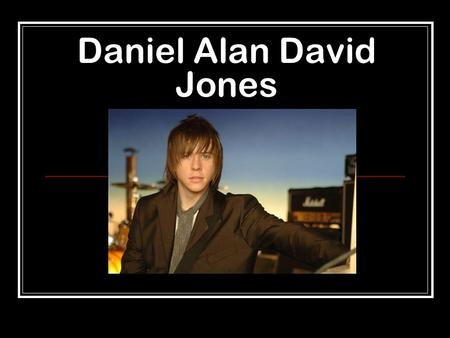 Daniel Alan David Jones. - Geboren am 12 März 1986 in Bolton, Manchester, England.