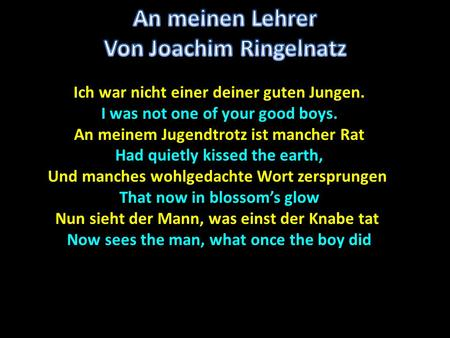 Ich war nicht einer deiner guten Jungen. I was not one of your good boys. An meinem Jugendtrotz ist mancher Rat Had quietly kissed the earth, Und manches.