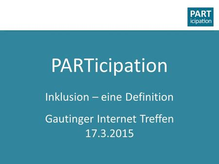 PARTicipation Inklusion – eine Definition Gautinger Internet Treffen 17.3.2015.
