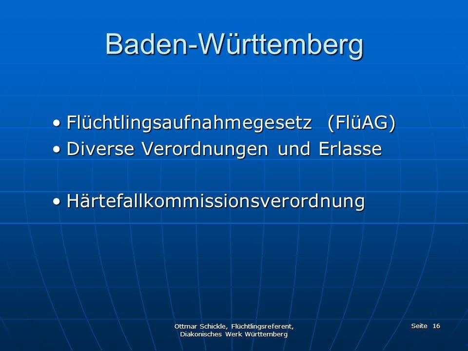 Baden-Württemberg Flüchtlingsaufnahmegesetz (FlüAG)Flüchtlingsaufnahmegesetz (FlüAG) Diverse Verordnungen und ErlasseDiverse Verordnungen und Erlasse HärtefallkommissionsverordnungHärtefallkommissionsverordnung Ottmar Schickle, Flüchtlingsreferent, Diakonisches Werk Württemberg Seite 16