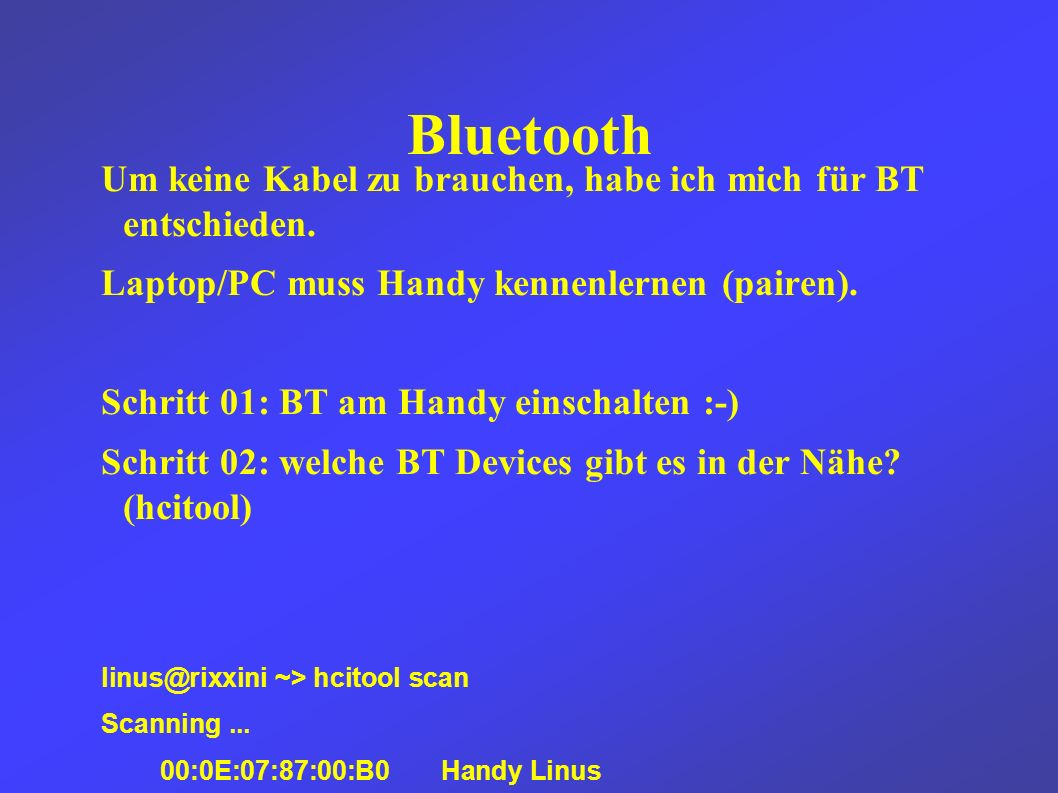 Bluetooth Schritt 03: Vertrauensstellung zwischen Devices aufbauen (pairing-Versuch einleiten) linus@rixxini ~> passkey-agent 1234 00:0E:07:87:00:B0 Schritt 04: am Handy das gewählte Secret eingeben (hier 1234) das war s.