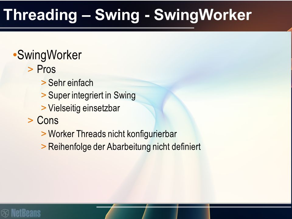 Threading – Swing - SwingWorker SwingWorker > Pros > Sehr einfach final JLabel label; class MeaningOfLifeFinder extends SwingWorker { @Override public String doInBackground() { return findTheMeaningOfLife(); } @Override protected void done() { try { label.setText(get()); } catch (Exception ignore) { } (new MeaningOfLifeFinder()).execute();