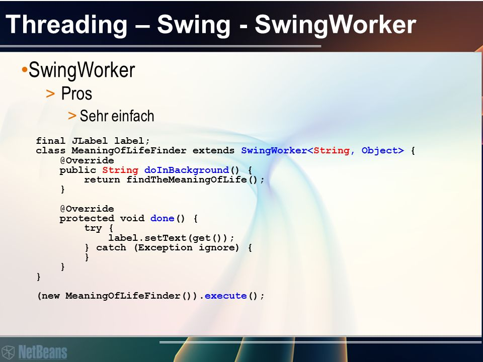 Threading – Swing - SwingWorker SwingWorker > Pros > Super integriert in Swing // Always called in Event Dispatcher Thread @Override protected void done() { try { label.setText(get()); } catch (Exception ignore) { } ● getPropertyChangeSupport() ● add- & removePropertyChangeListener