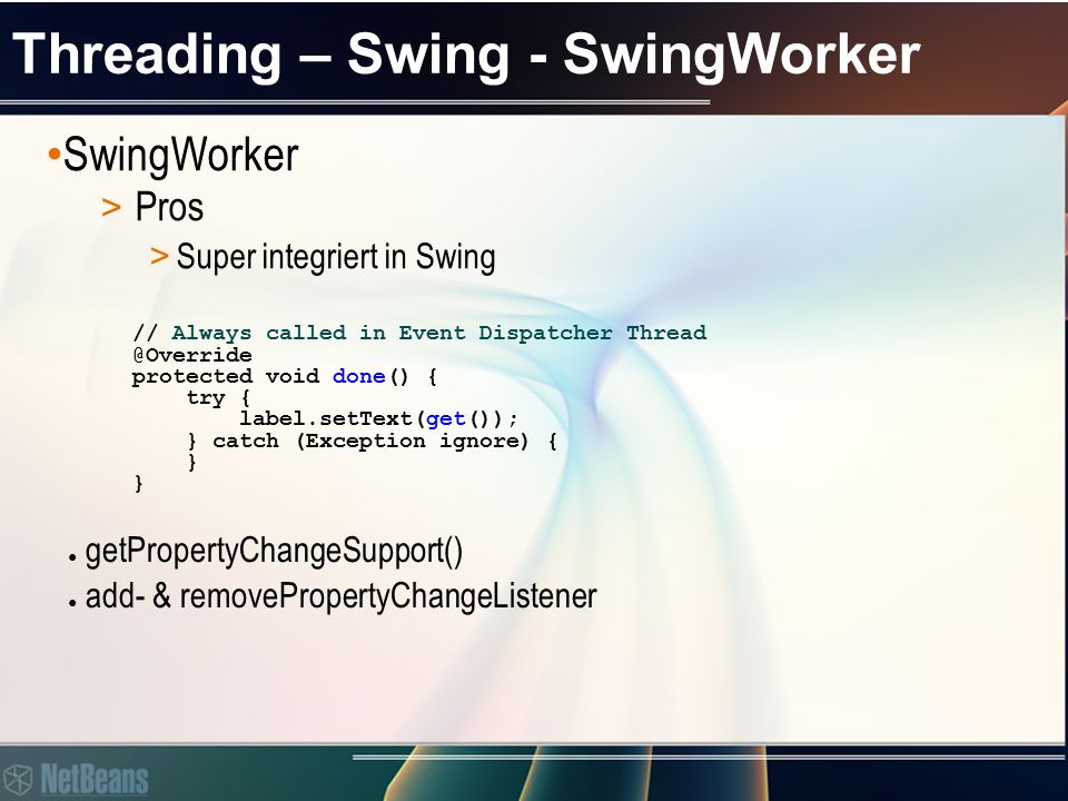 Threading – Swing - SwingWorker SwingWorker > Pros > Vielseitig einsetzbar JTextArea textArea = new JTextArea(); final JProgressBar progressBar = new JProgressBar(0, 100); PrimeNumbersTask task = new PrimeNumbersTask(textArea, N); task.addPropertyChangeListener( new PropertyChangeListener() { public void propertyChange(PropertyChangeEvent evt) { if ( progress .equals(evt.getPropertyName())) { progressBar.setValue((Integer)evt.getNewValue()); } }); task.execute(); System.out.println(task.get()); //prints all prime numbers we have got