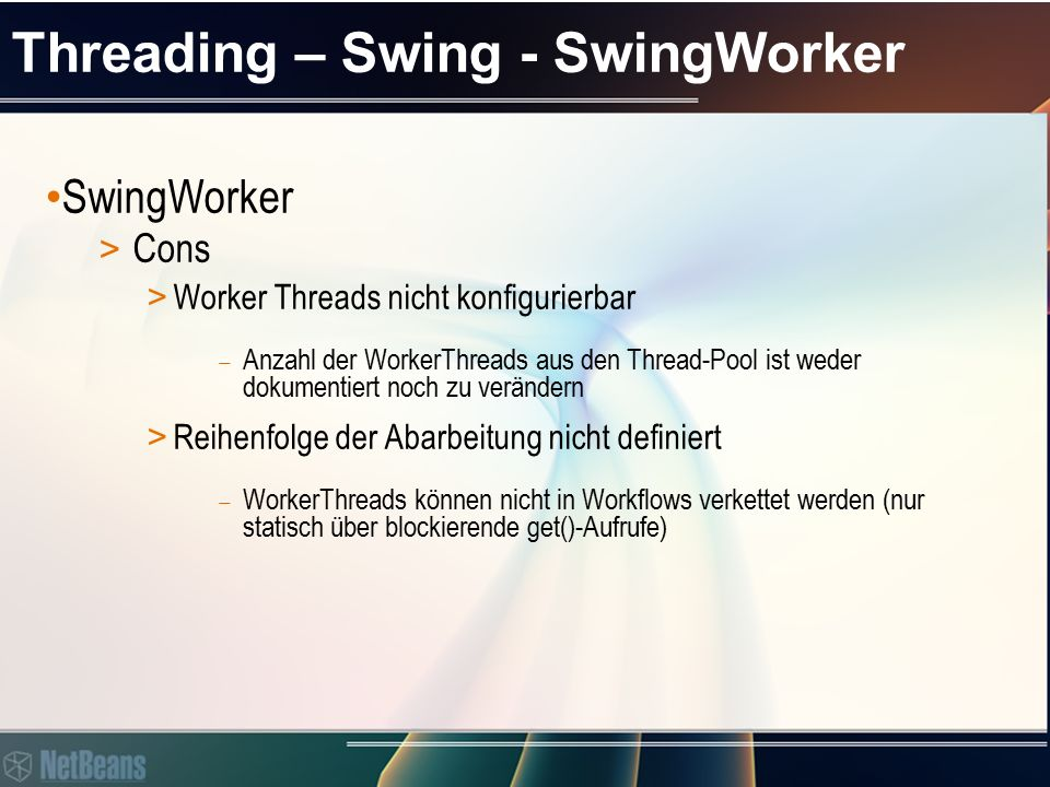 Threading – Swing – SwingWorker Last word to Swing Threads: > http://java.sun.com/products/jfc/tsc/articles/threads/threads3.html http://java.sun.com/products/jfc/tsc/articles/threads/threads3.html