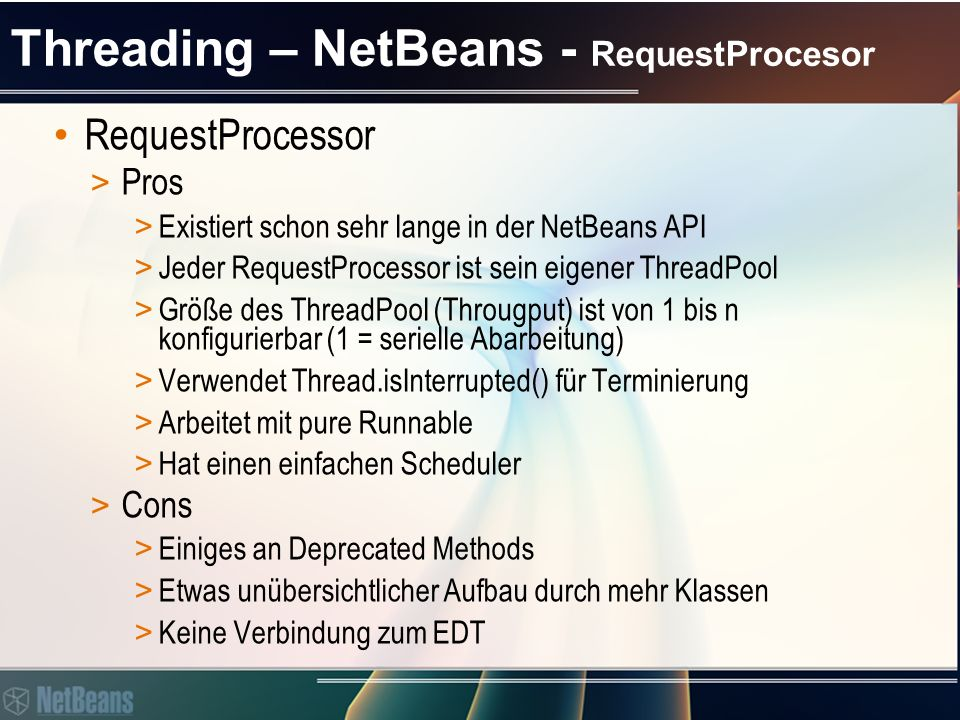 Threading – NetBeans - RequestProcesor RequestProcessor > Pros > Jeder RequestProcessor ist sein eigener ThreadPool > Größe des ThreadPool (Througput) ist von 1 bis n konfigurierbar (1 = serielle Abarbeitung) new RequestProcessor(String name) Creates a new named RequestProcessor with throughput 1.