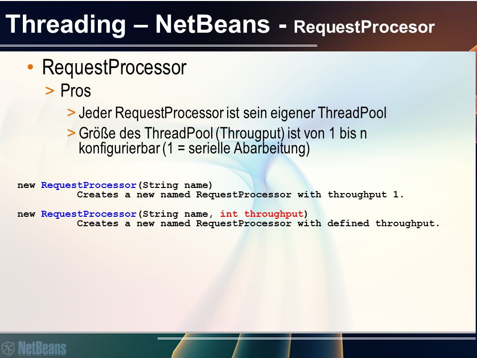 Threading – NetBeans - RequestProcesor RequestProcessor > Pros > Verwendet Thread.isInterrupted() für Terminierung > Arbeitet mit pure Runnable new RequestProcessor(String name, int throughput, boolean interruptThread) Creates a new named RequestProcessor with defined throughput which can support interruption of the thread the processor runs in.
