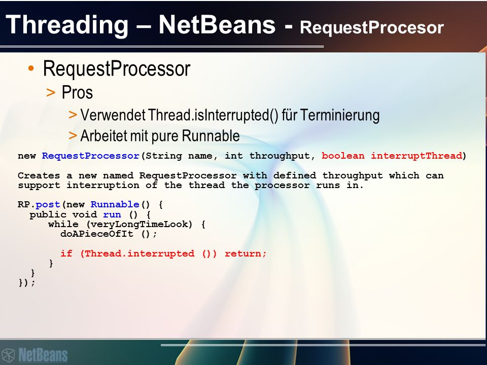 Threading – NetBeans - RequestProcesor RequestProcessor > Pros > Hat einen einfachen Scheduler schedule(Callable callable, long delay, TimeUnit unit) schedule(Runnable command, long delay, TimeUnit unit) scheduleAtFixedRate(Runnable command, long initialDelay, long period, TimeUnit unit) scheduleWithFixedDelay(Runnable command, long initialDelay, long delay, TimeUnit unit)