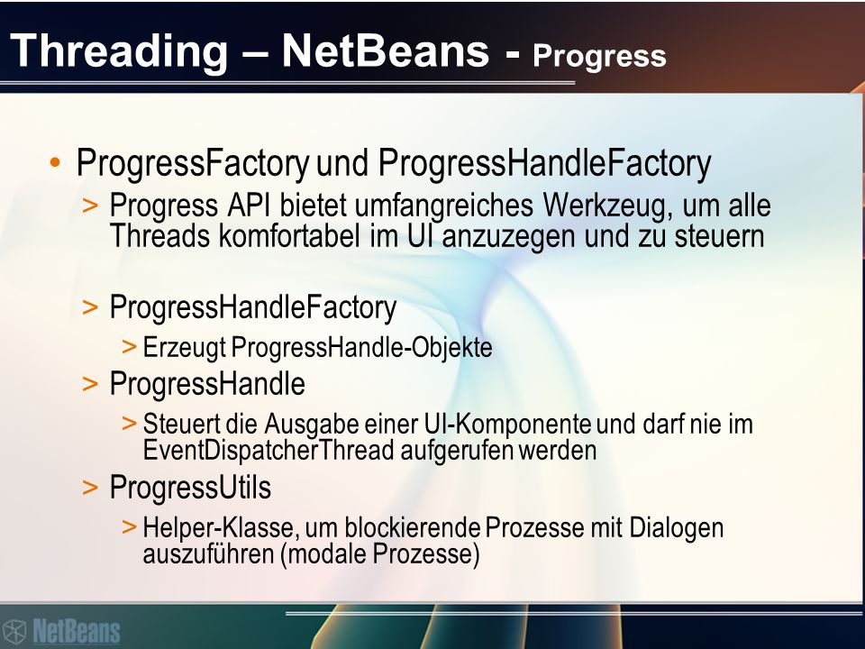 Threading – NetBeans - Progress ProgressHandleFactory > createHandle(String displayName, Action linkOutput) > Create a progress ui handle for a long lasting task.