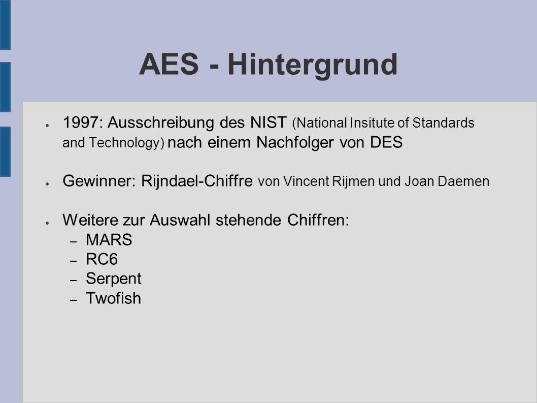 AES - Hintergrund ● Anforderungen an AES: – symmetrischer Blockchiffre – Blocklänge 128 Bit – Schlüssellängen 128, 192, 256 Bit möglich – Leicht zu implementieren (Hard-/Software) – gute Performance, geringe Resourcenanforderungen – hohe Wiederstandsfähigkeit gegen alle kryptoanalytischen Angriffe – patentrechtlich frei