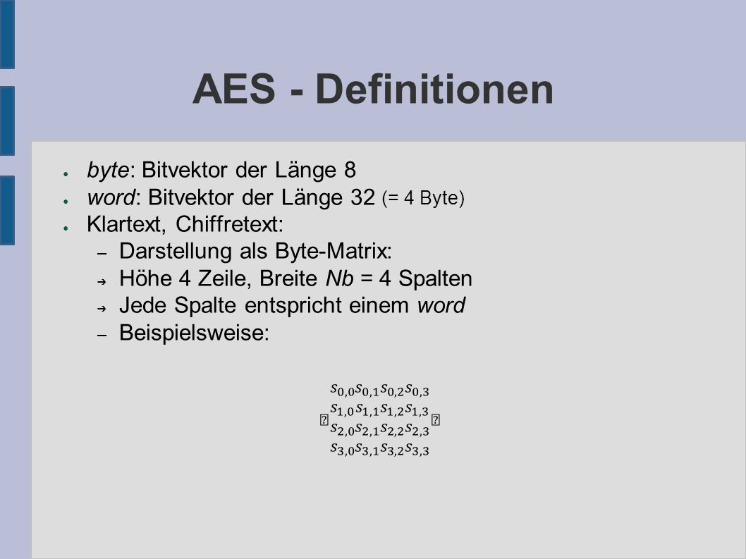 AES - Cipheralgorithmus Cipher(byte[4,Nb] in, word[Nk] k) returns byte[4,Nb] { byte[4,Nb] state = in; word[Nb*(Nr+1)] w = KeyExpansion(k); state = AddRoundKey(state, w[0 to Nb-1]); for (round = 1 to Nr-1) { state = SubBytes(state); state = ShiftRows(state); state = MixColumns(state); state = AddRoundKey(state, w[round*Nb to (round+1)*Nb-1]); } state = SubBytes(state); state = ShiftRows(state); state = AddRoundKey(state, w[Nr*Nb to (Nr+1)*Nb-1]); return state; }