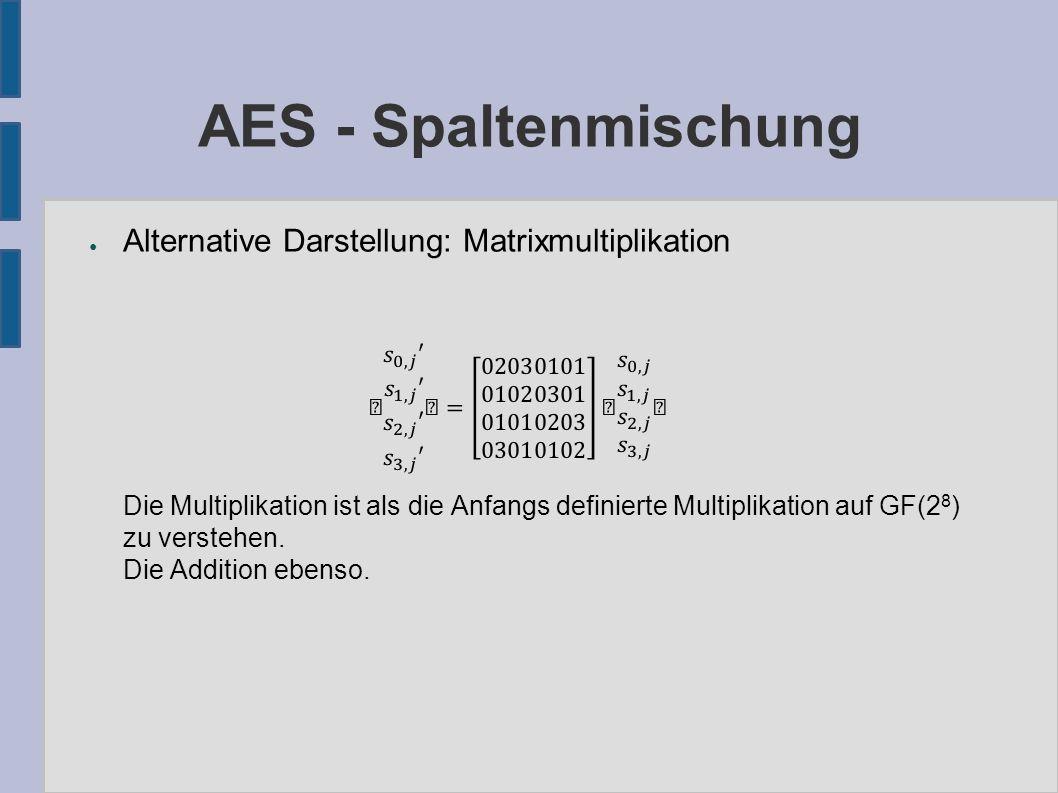 AES - Schlüsselexpansion ● (Nr+1) Rundenschlüssel von der Länge des Klartextes benötigt ● w: byte-Matrix der Form 4x(Nb*(Nr+1)) ● Vorgehen: – Die ersten Nk Spalten von w werden mit k gefüllt – Für alle weiteren i-ten Spalten von w: ● Temp := (i-1)te Spalte von w = w[i-1] ● Falls i Vielfaches von Nk: temp = SubWord(RotWord(temp))  rcon[i/Nk] ● Falls Nk = 8 und n modulo 8 = 4: temp = SubWord(temp) ● Die i-te Spalte von w ist: w[i] = temp  w[i-Nk]