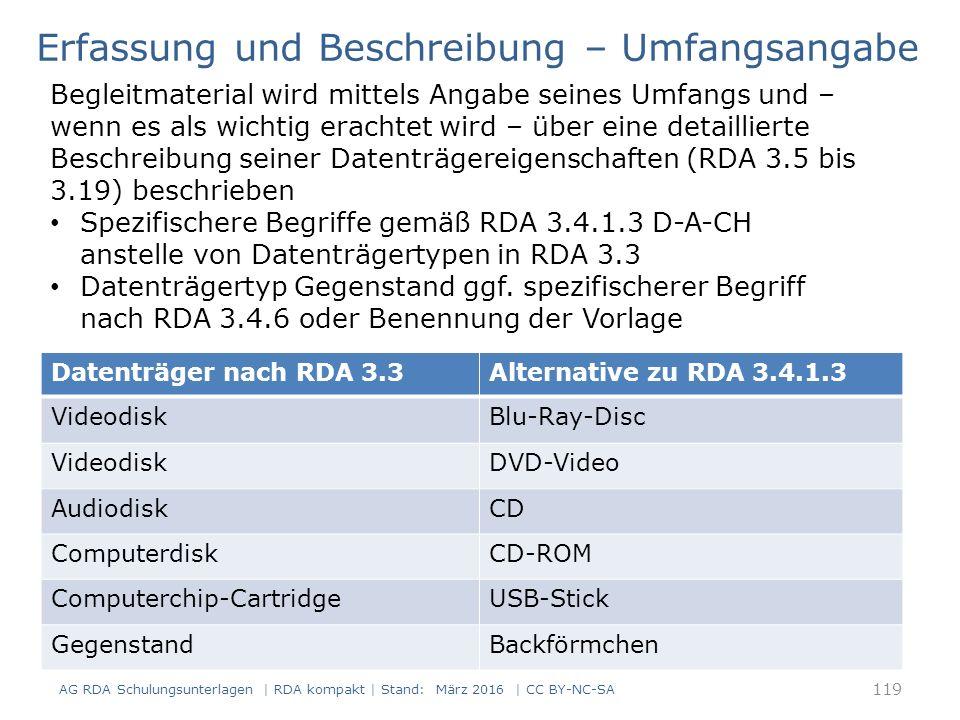 RDAElementErfassung 3.4Umfang (Hauptkomponente)1 CD 3.4Umfang (Begleitmaterial)1 Beiheft (13 Seiten) 3.5Maße (Hauptkomponente)12 cm Erfassung und Beschreibung – Umfangsangabe Mit Umfangsangabe des Begleitmaterials Darstellung im ISBD-Format: 1 CD ; 12 cm + 1 Beiheft (13 Seiten) 120 AG RDA Schulungsunterlagen | RDA kompakt | Stand: März 2016 | CC BY-NC-SA