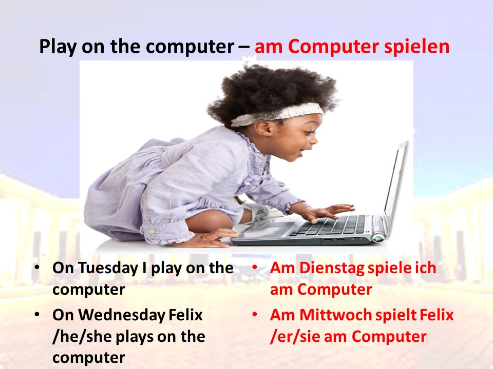 On Thursday I play computer games On Friday Felix /he/she plays computer games Am Donnerstag spiele ich Computerspiele Am Freitag spielt Felix /er/sie Computerspiele Play computer games – Computerspiele spielen