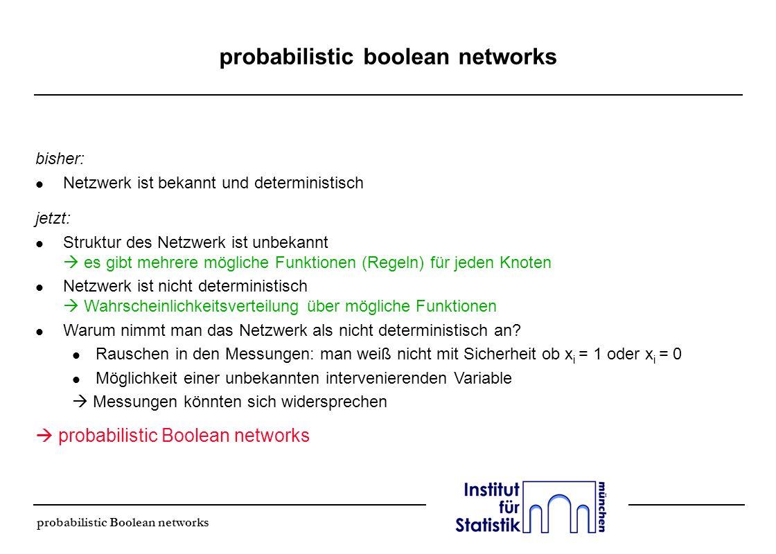 Definition l PBN (probabilistic Boolean network): G(V, F) l Knoten V = {x 1,…, x n } l Funktionen F = (F 1,…, F n ) l für einen Knoten x i existiert eine Menge von Funktionen F i = {f j (i) } j = 1,…, l (i) l l(i): Zahl der zulässigen Funktionen für Gen x i l Wahrscheinlichkeit, daß f j (i) benutzt wird, um Gene i vorherzusagen: l f = (f (1),, f (n) ) : Zufallsvektor l PBN wird unabhängig angenommen: f (1), f (2),..., f (n) unabhängig l in einer dynamischen Betrachtung realisiert sich damit in jedem Schritt eines von K mögliche Netzwerken