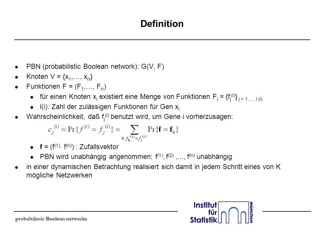 probabilistic Boolean networks Auswahl der Regeln l Auswahl der predictors (Regeln) mit Hilfe des Coefficient Of Determination (COD) l COD mißt den Grad, um den eine Vorhersage durch einen predictor (gewonnen aus einer Beobachtung) verbessert wird relativ zu der Vorhersage ohne diese Beobachtung l COD liegt zwischen 0 und 1 und mißt die relative Abnahme des Fehlers, wenn man X i mit f k (i) (X k (i) ) mißt, im Gegensatz zur besten konstanten Schätzung (X k (i) : Konditionierungs- menge) l Beispiel: wird minimum mean-square error Schätzung benutzt, ist ε i der Fehler des Mittelwertes von X i (bester konstanter Schätzer) und f k (i) (X k (i) ) ist die konditionale Erwartung von X i, gegeben X k (i), d.h.