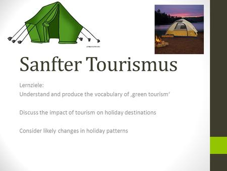 Sanfter Tourismus Lernziele: Understand and produce the vocabulary of 'green tourism' Discuss the impact of tourism on holiday destinations Consider likely.