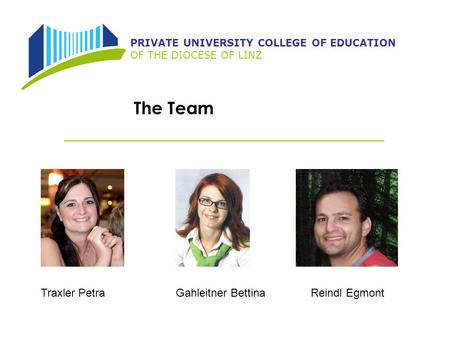 PRIVATE UNIVERSITY COLLEGE OF EDUCATION OF THE DIOCESE OF LINZ The Team Traxler PetraGahleitner BettinaReindl Egmont.