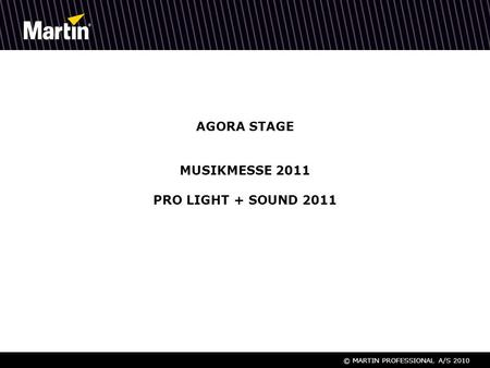 © MARTIN PROFESSIONAL A/S 2010 AGORA STAGE MUSIKMESSE 2011 PRO LIGHT + SOUND 2011.