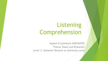 Listening Comprehension Kapitel 8 (Lehrbuch KONTAKTE) Thema: Essen und Einkaufen Level: 2. Semester Deutsch at University Level.