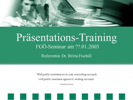 "Präsentations-Training FGÖ-Seminar am ??.01.2003 Referentin: Dr. Britta Fischill ""With public sentiment on its side, everything succeeds, with public sentiment."