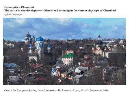 Czernowitz – Chernivtsi The Austrian city development - history and meaning in the current cityscape of Chernivtsi by Jule Lienemeyer Centre for European.