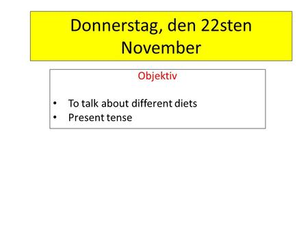 Donnerstag, den 22sten November Objektiv To talk about different diets Present tense.