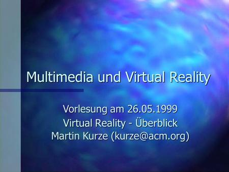 Multimedia und Virtual Reality Vorlesung am 26.05.1999 Martin Kurze Virtual Reality - Überblick.
