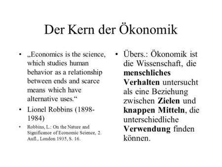 "Der Kern der Ökonomik ""Economics is the science, which studies human behavior as a relationship between ends and scarce means which have alternative uses."""