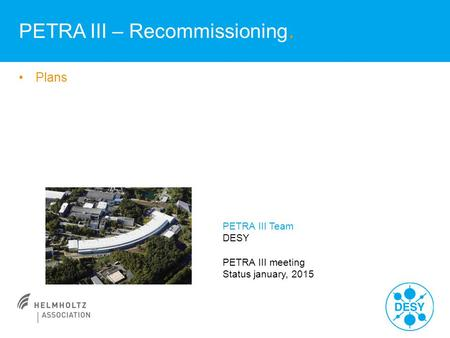 Plans PETRA III – Recommissioning. PETRA III Team DESY PETRA III meeting Status january, 2015.