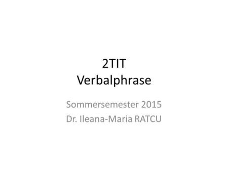 2TIT Verbalphrase Sommersemester 2015 Dr. Ileana-Maria RATCU.